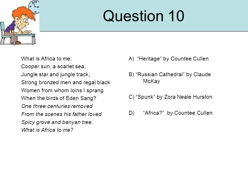 Question 10 What is Africa to me: Cooper sun, a scarlet sea, Jungle star and jungle track, Strong bronzed men and regal black Women from whom loins I sprang When the birds of Eden Sang.