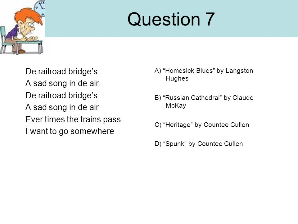 Question 7 De railroad bridge's A sad song in de air.