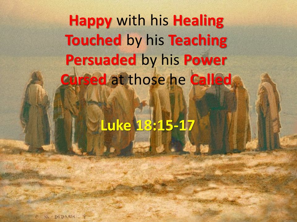 HappyHealing Touched Teaching Persuaded Power Cursed Called Happy with his Healing Touched by his Teaching Persuaded by his Power Cursed at those he Called Luke 18:15-17