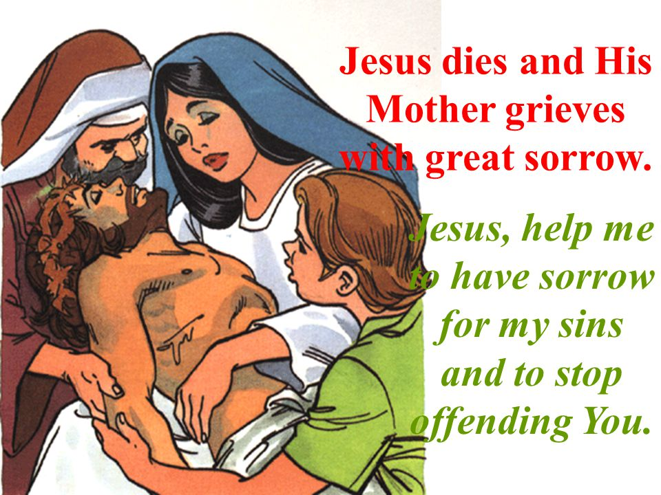 Jesus dies and His Mother grieves with great sorrow. Jesus, help me to have sorrow for my sins and to stop offending You.