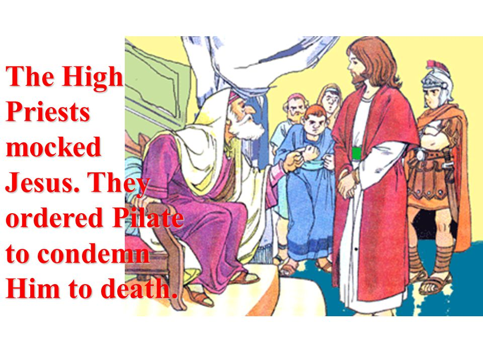 The High Priests mocked Jesus. They ordered Pilate to condemn Him to death.