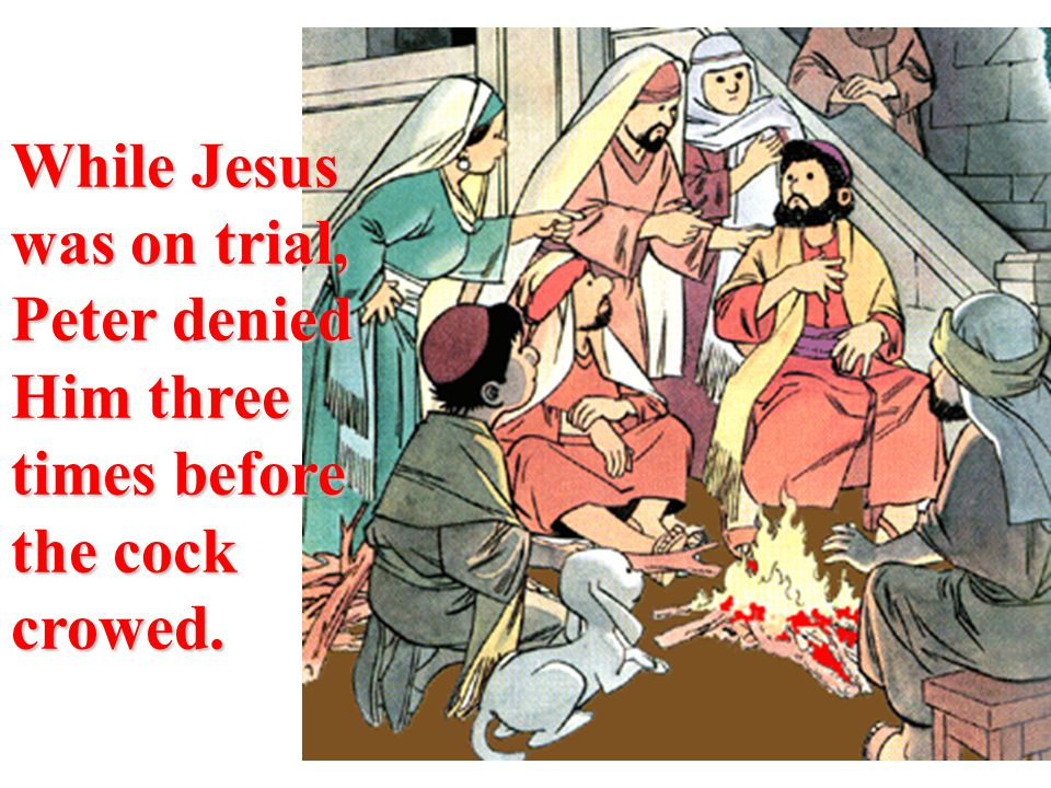 While Jesus was on trial, Peter denied Him three times before the cock crowed.