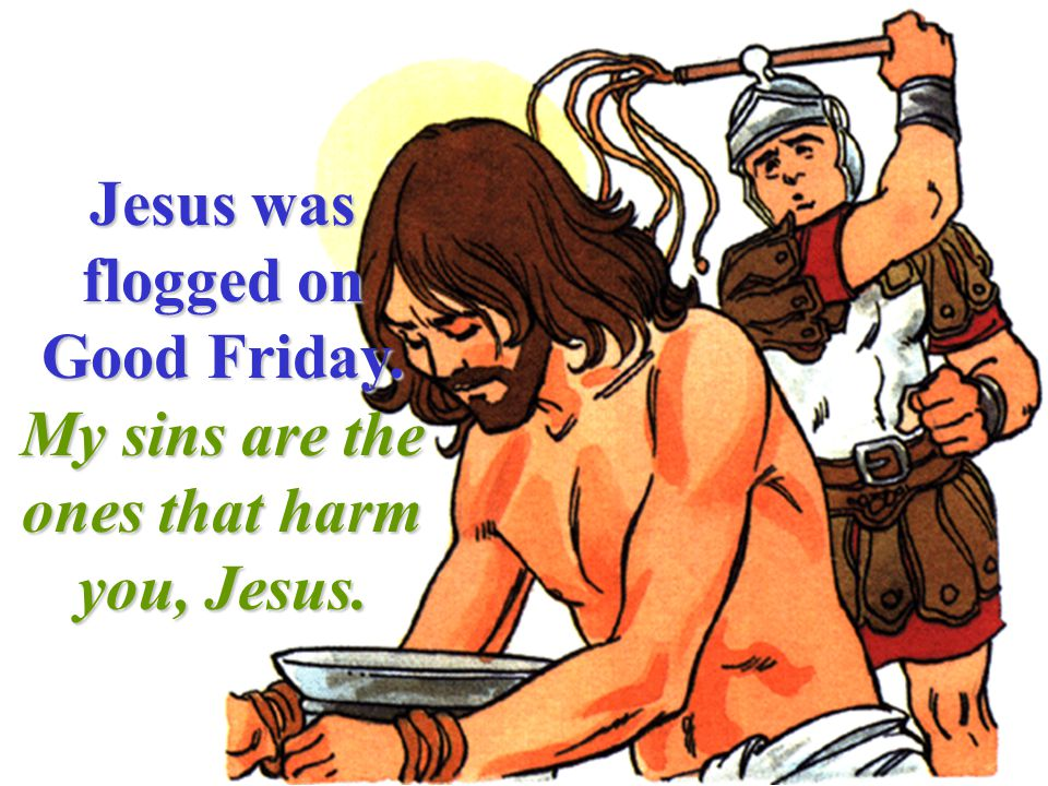Jesus was flogged on Good Friday. My sins are the ones that harm you, Jesus.