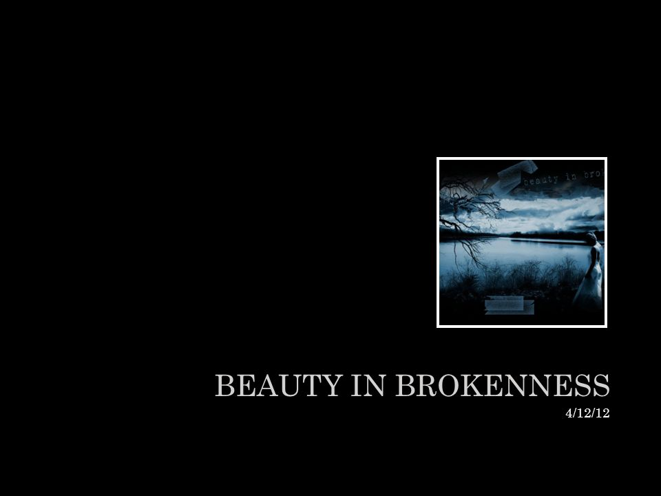 BEAUTY IN BROKENNESS 4/12/12