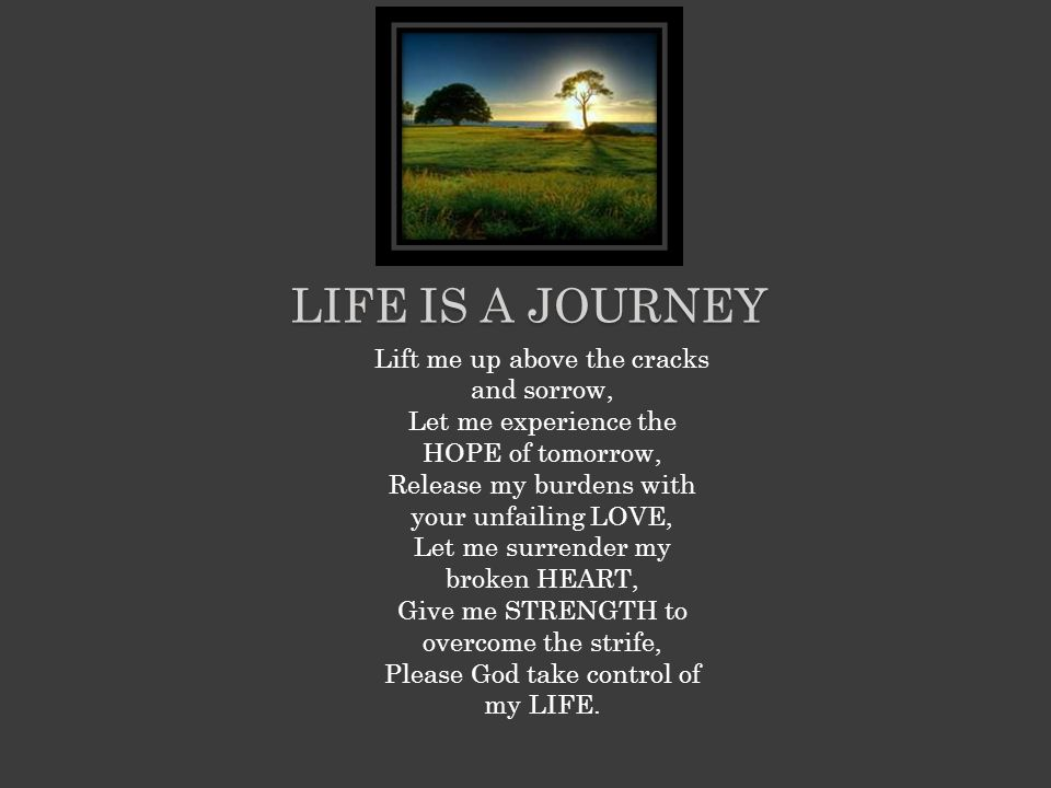 LIFE IS A JOURNEY Lift me up above the cracks and sorrow, Let me experience the HOPE of tomorrow, Release my burdens with your unfailing LOVE, Let me surrender my broken HEART, Give me STRENGTH to overcome the strife, Please God take control of my LIFE.