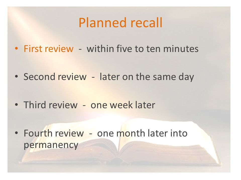 Planned recall First review - within five to ten minutes Second review - later on the same day Third review - one week later Fourth review - one month later into permanency