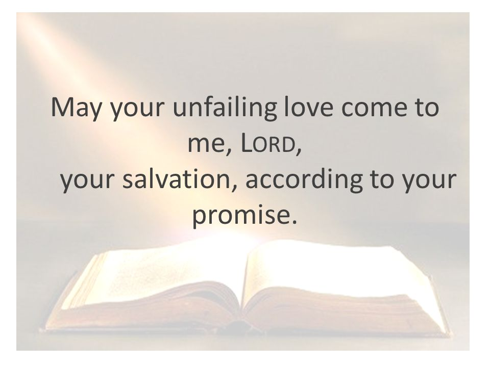 May your unfailing love come to me, L ORD, your salvation, according to your promise.