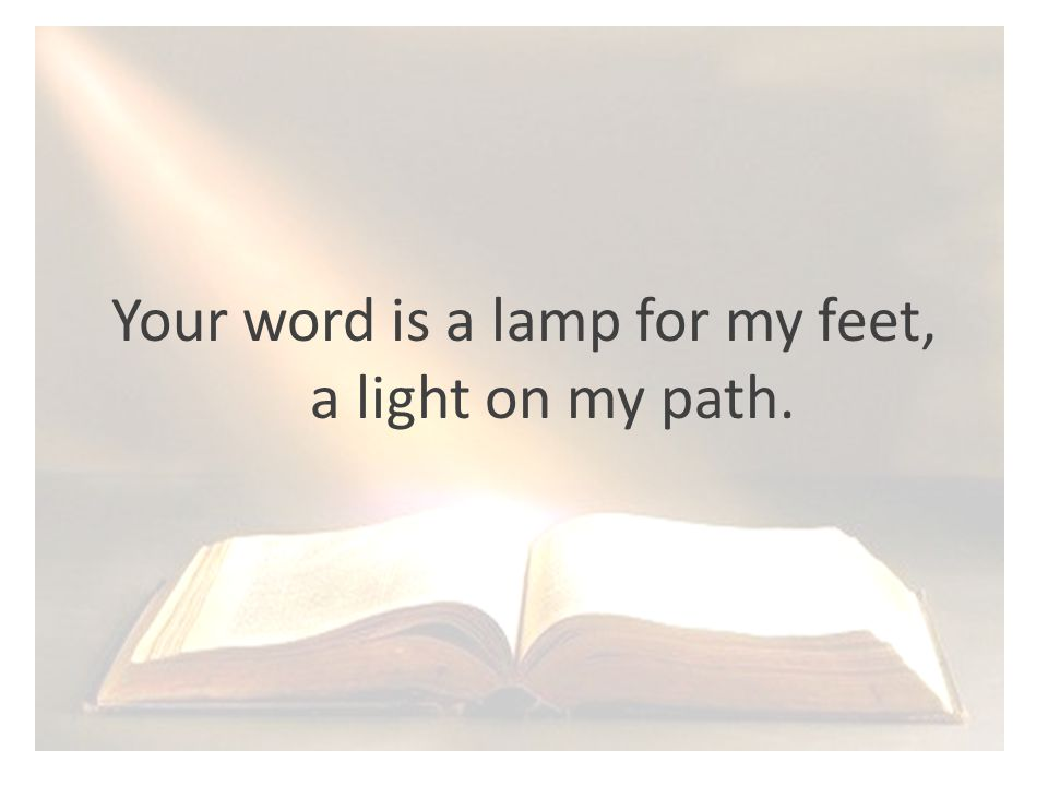 Your word is a lamp for my feet, a light on my path.