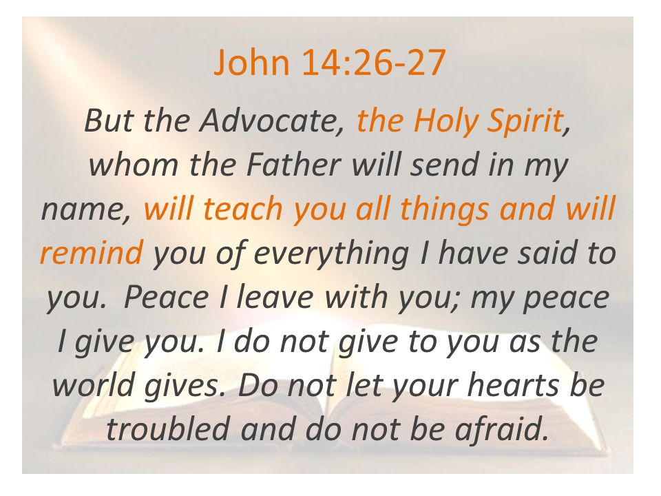 John 14:26-27 But the Advocate, the Holy Spirit, whom the Father will send in my name, will teach you all things and will remind you of everything I have said to you.