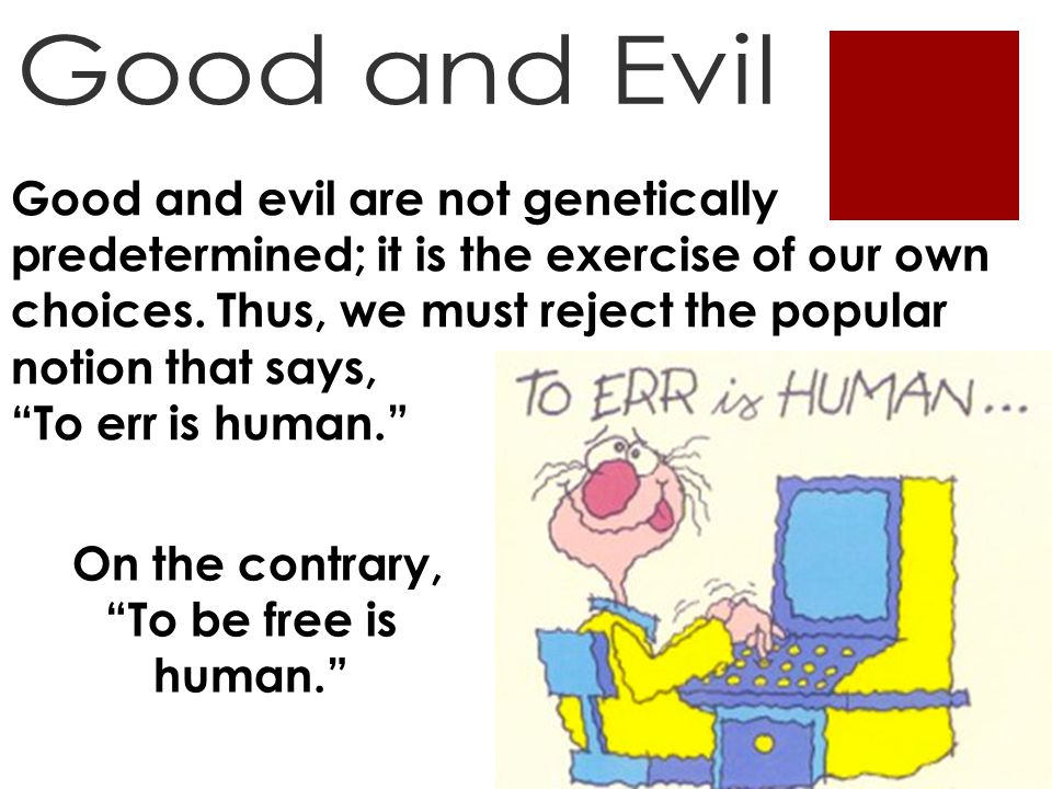Good and evil are not genetically predetermined; it is the exercise of our own choices.