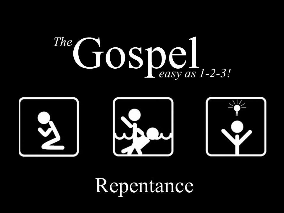 The GOSPEL - Repentance Death Burial Resurrection The easy as 1-2-3! Gospel