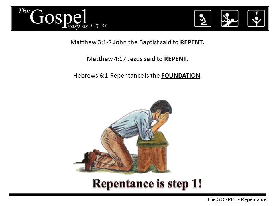 Matthew 3:1-2 John the Baptist said to REPENT. Matthew 4:17 Jesus said to REPENT. Hebrews 6:1 Repentance is the FOUNDATION. The GOSPEL - Repentance Th