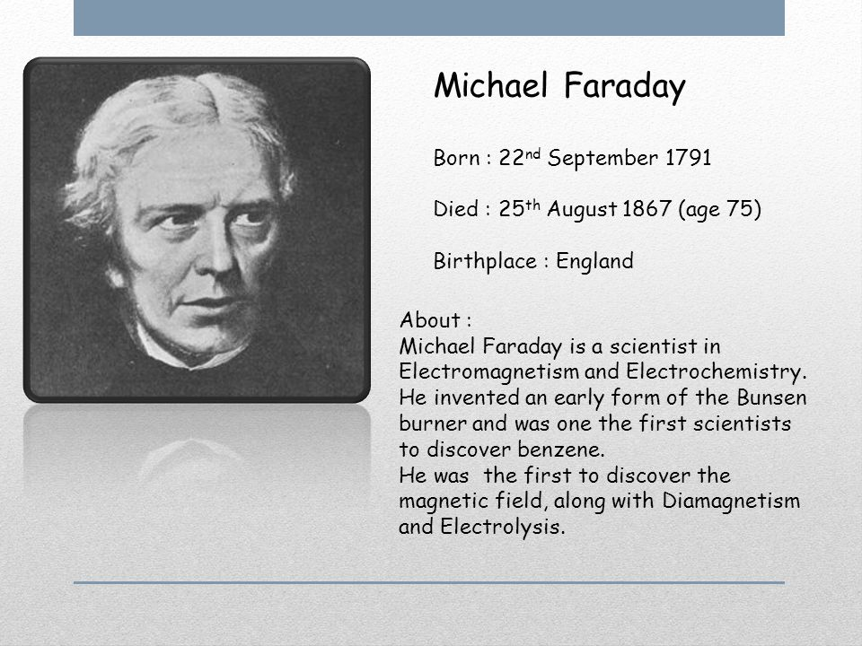 Michael Faraday Born : 22 nd September 1791 Died : 25 th August 1867 (age 75) Birthplace : England About : Michael Faraday is a scientist in Electromagnetism and Electrochemistry.