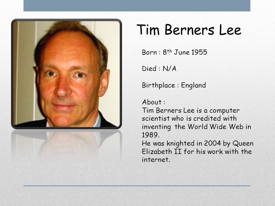 Tim Berners Lee Born : 8 th June 1955 Died : N/A Birthplace : England About : Tim Berners Lee is a computer scientist who is credited with inventing t