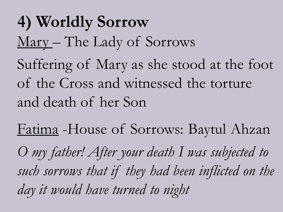 4) Worldly Sorrow Mary – The Lady of Sorrows Suffering of Mary as she stood at the foot of the Cross and witnessed the torture and death of her Son Fatima -House of Sorrows: Baytul Ahzan O my father.