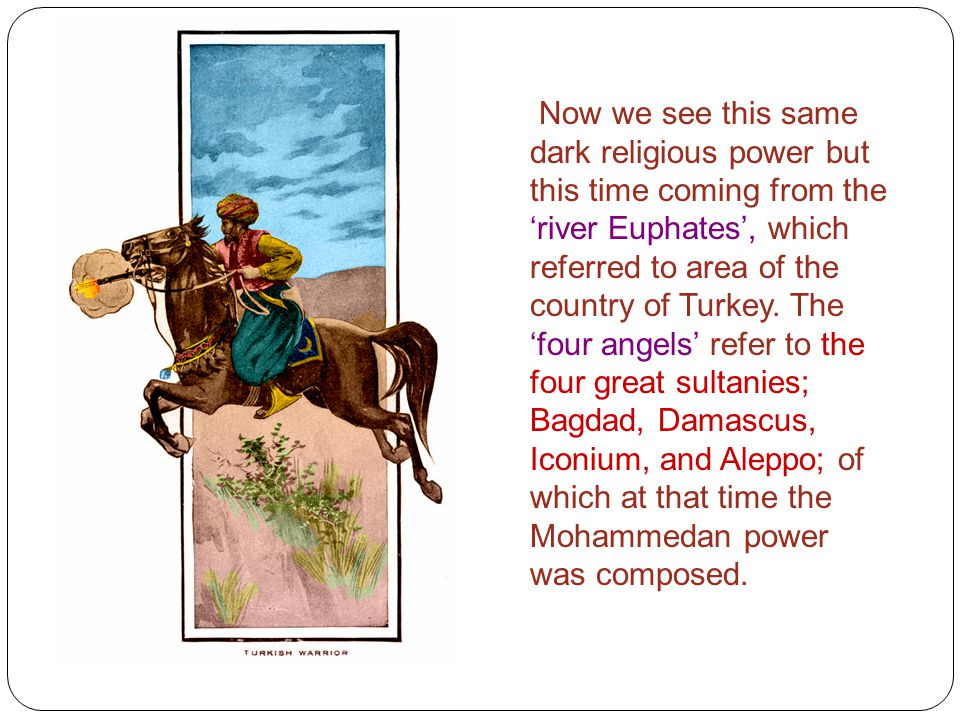 Now we see this same dark religious power but this time coming from the 'river Euphates', which referred to area of the country of Turkey. The 'four a