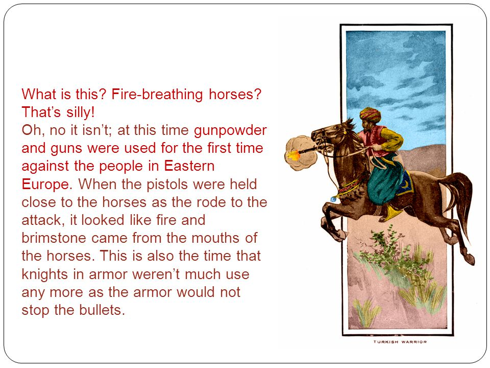 What is this? Fire-breathing horses? That's silly! Oh, no it isn't; at this time gunpowder and guns were used for the first time against the people in