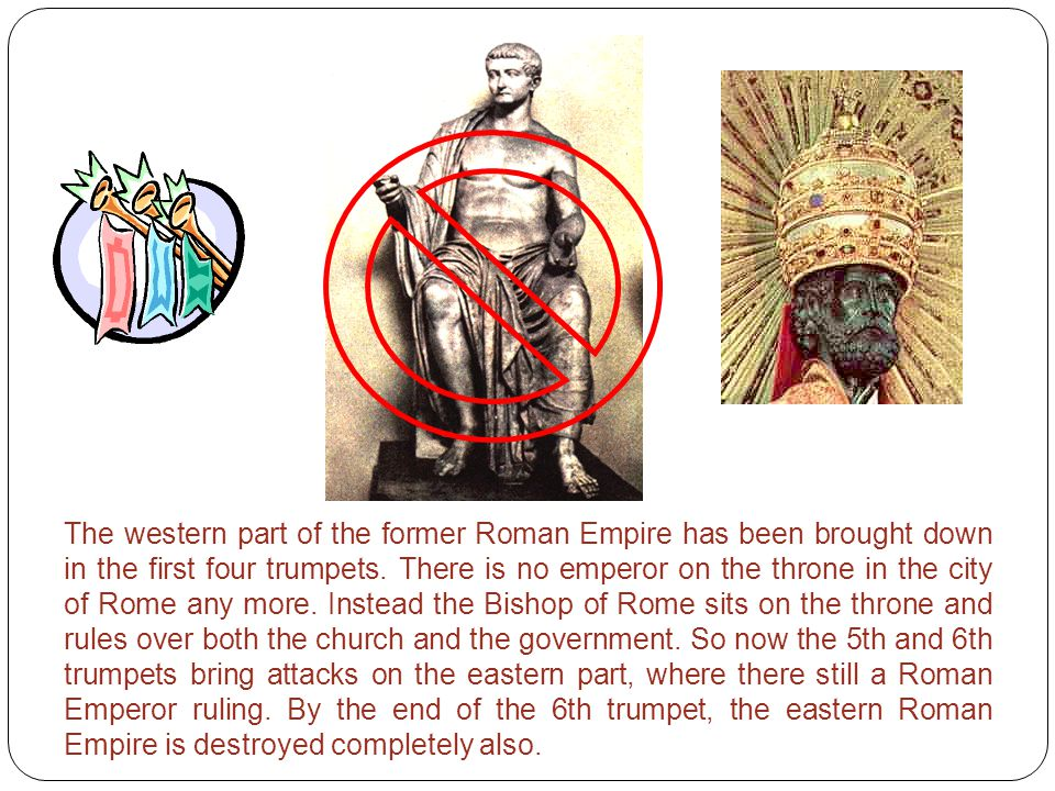 The western part of the former Roman Empire has been brought down in the first four trumpets. There is no emperor on the throne in the city of Rome an