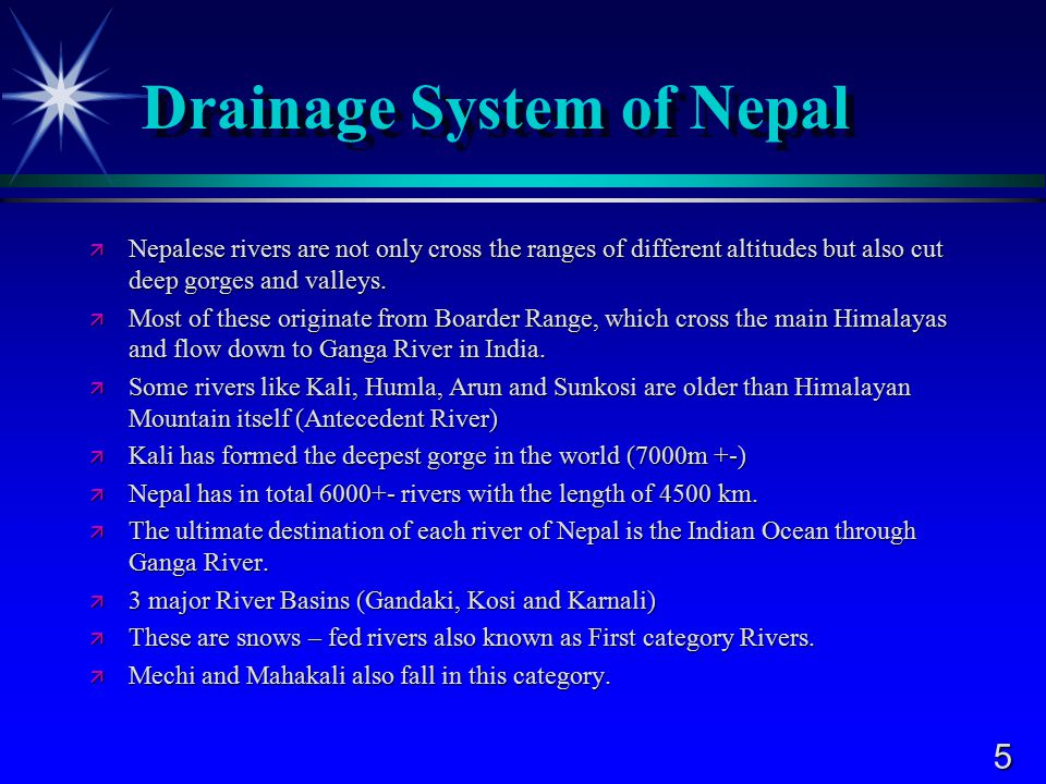 5 Drainage System of Nepal  Nepalese rivers are not only cross the ranges of different altitudes but also cut deep gorges and valleys.