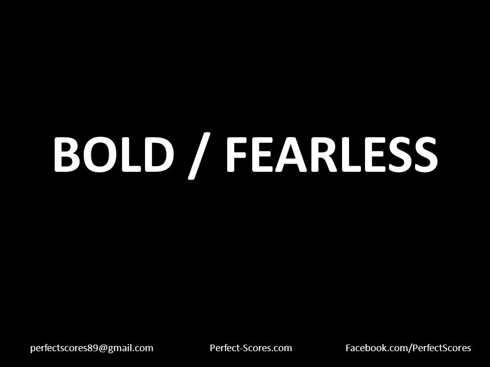 BOLD / FEARLESS perfectscores89@gmail.comPerfect-Scores.comFacebook.com/PerfectScores