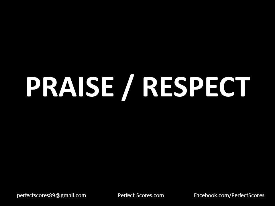 PRAISE / RESPECT perfectscores89@gmail.comPerfect-Scores.comFacebook.com/PerfectScores