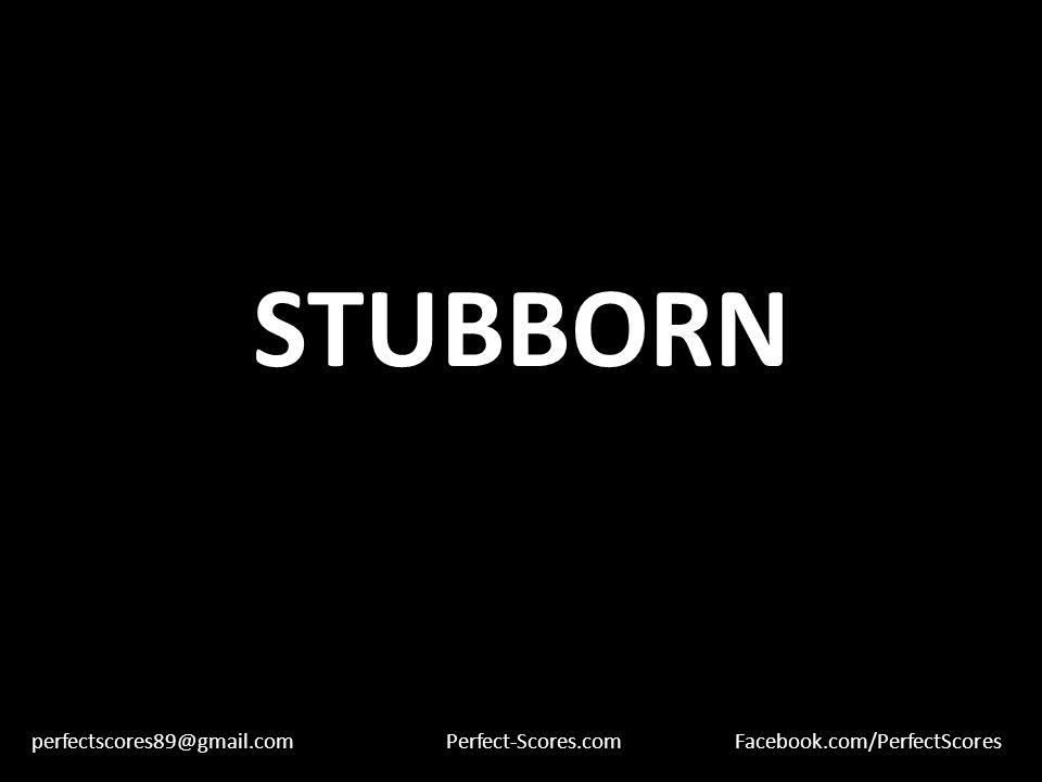 STUBBORN perfectscores89@gmail.comPerfect-Scores.comFacebook.com/PerfectScores