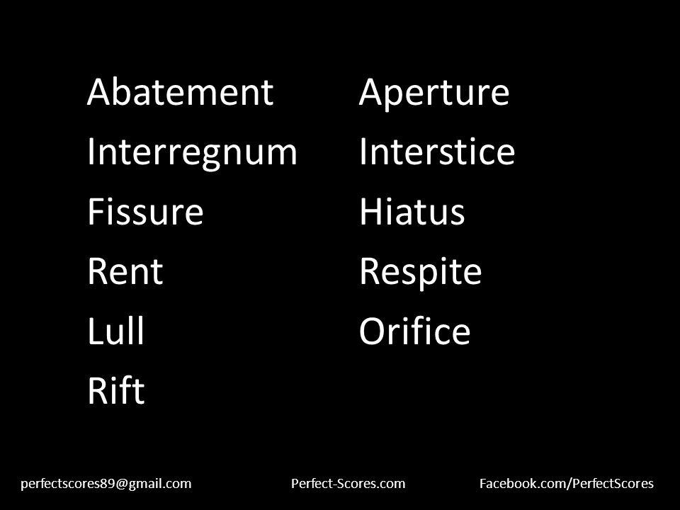 AbatementAperture InterregnumInterstice FissureHiatus RentRespite LullOrifice Rift perfectscores89@gmail.comPerfect-Scores.comFacebook.com/PerfectScores