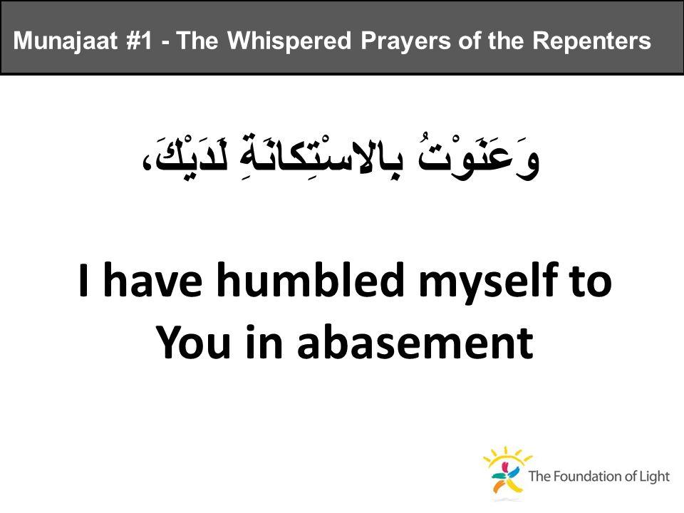 وَعَنَوْتُ بِالاسْتِكانَةِ لَدَيْكَ، I have humbled myself to You in abasement Munajaat #1 - The Whispered Prayers of the Repenters