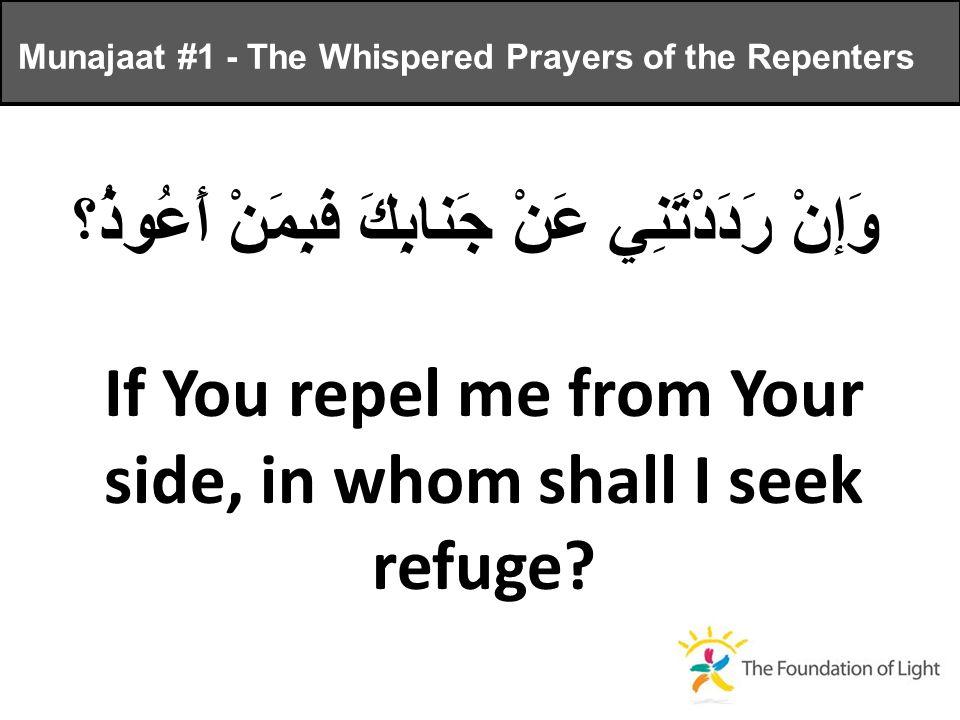 وَإنْ رَدَدْتَنِي عَنْ جَنابِكَ فَبِمَنْ أَعُوذُ؟ If You repel me from Your side, in whom shall I seek refuge.
