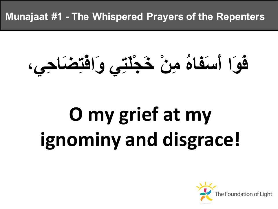 فَوَا أَسَفاهُ مِنْ خَجْلَتِي وَافْتِضَاحِي، O my grief at my ignominy and disgrace.