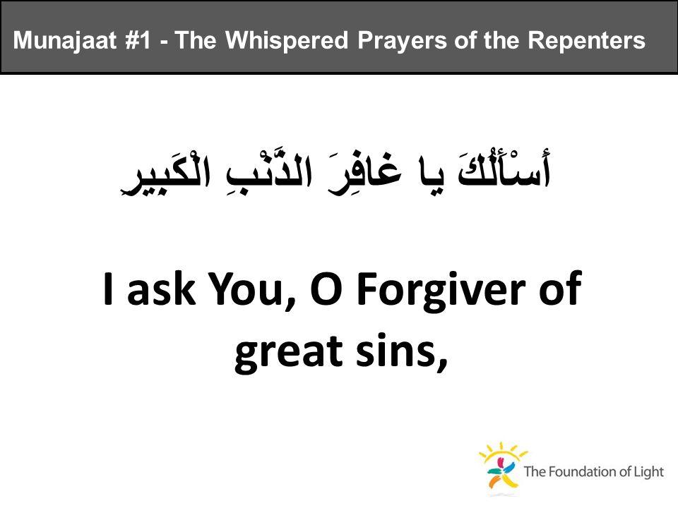 أَسْأَلُكَ يا غافِرَ الذَّنْبِ الْكَبِيرِ I ask You, O Forgiver of great sins, Munajaat #1 - The Whispered Prayers of the Repenters