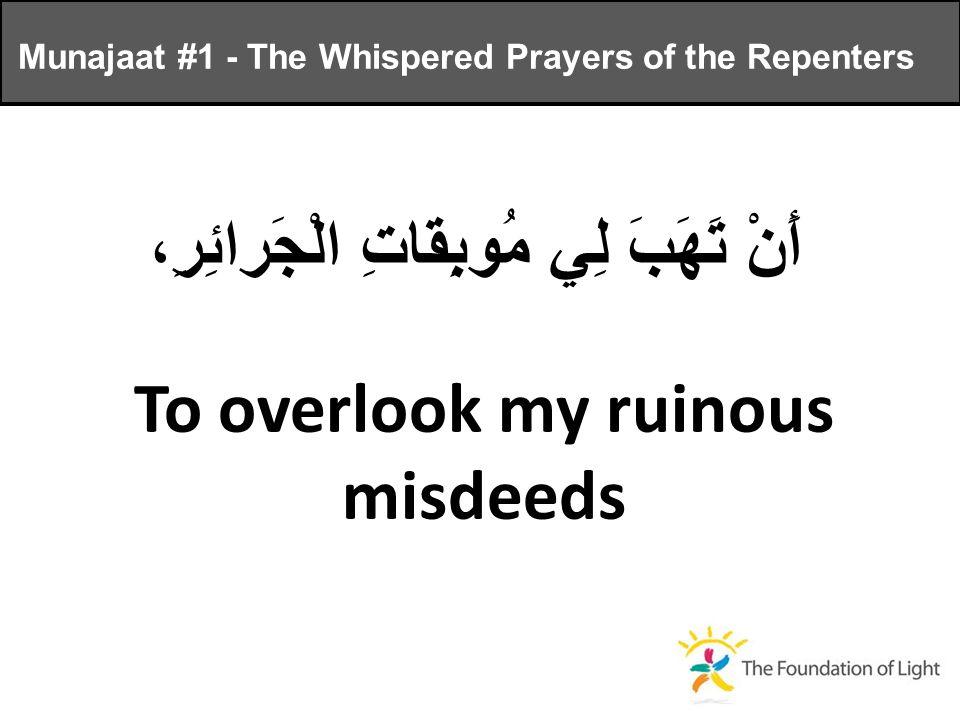 أَنْ تَهَبَ لِي مُوبِقاتِ الْجَرائِرِ، To overlook my ruinous misdeeds Munajaat #1 - The Whispered Prayers of the Repenters