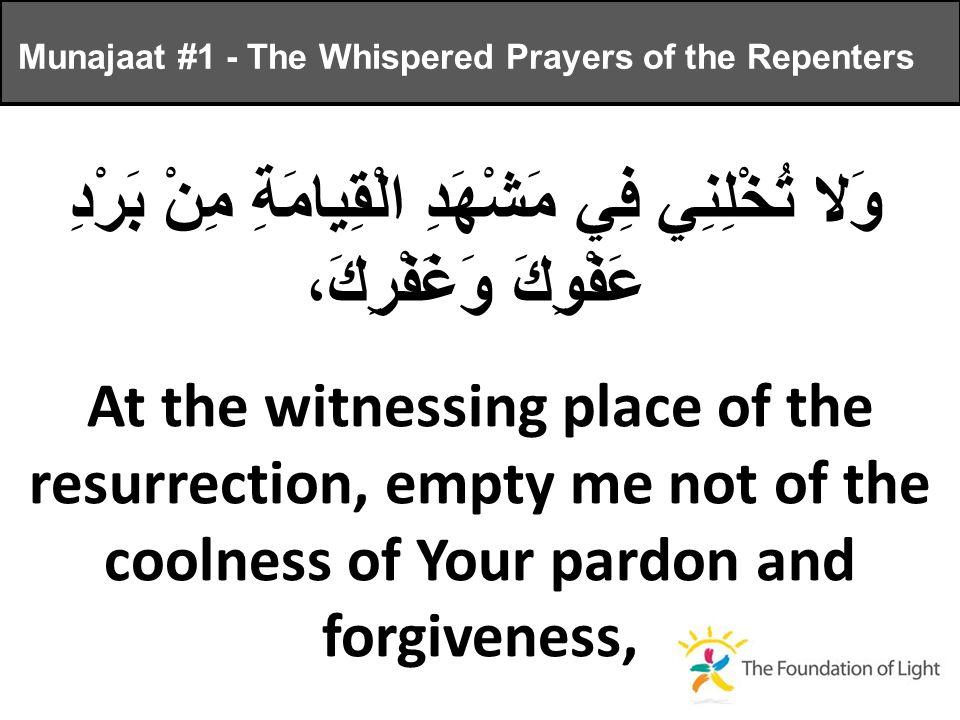 وَلا تُخْلِنِي فِي مَشْهَدِ الْقِيامَةِ مِنْ بَرْدِ عَفْوِكَ وَغَفْرِكَ، At the witnessing place of the resurrection, empty me not of the coolness of Your pardon and forgiveness, Munajaat #1 - The Whispered Prayers of the Repenters