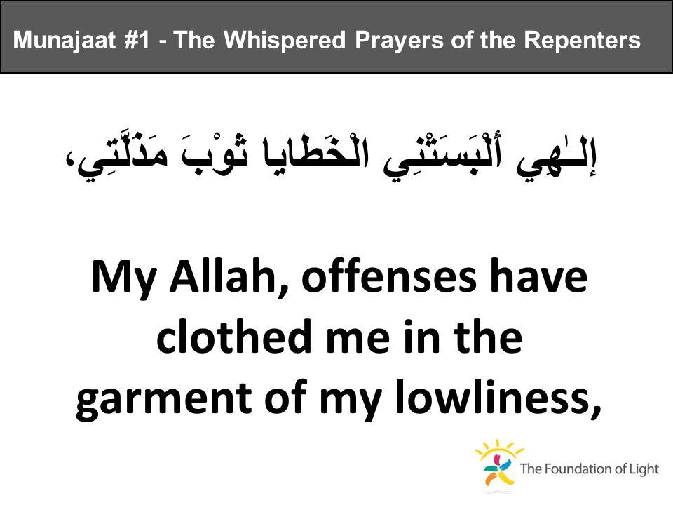 إلـٰهِي أَلْبَسَتْنِي الْخَطايا ثَوْبَ مَذَلَّتِي، My Allah, offenses have clothed me in the garment of my lowliness, Munajaat #1 - The Whispered Prayers of the Repenters