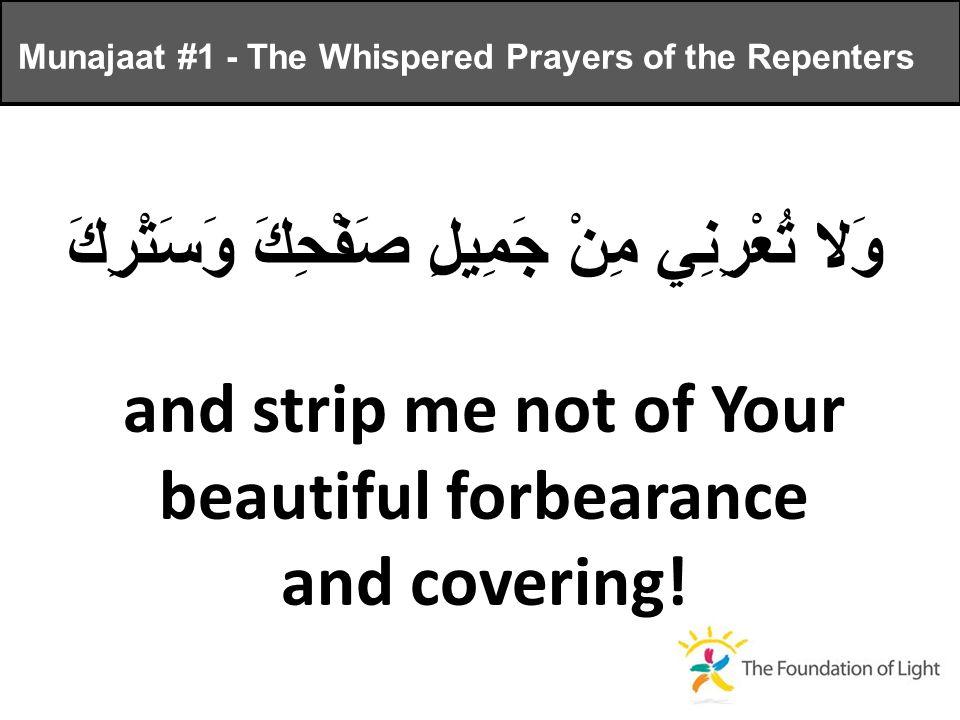 وَلا تُعْرِنِي مِنْ جَمِيلِ صَفْحِكَ وَسَتْرِكَ and strip me not of Your beautiful forbearance and covering.