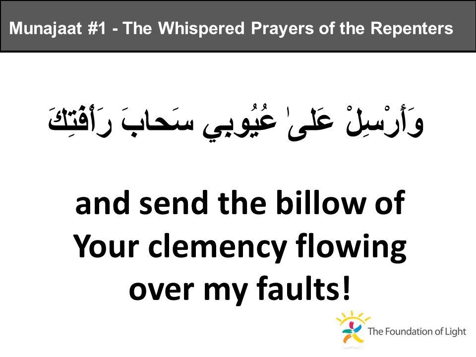 وَأَرْسِلْ عَلىٰ عُيُوبِي سَحابَ رَأْفَتِكَ and send the billow of Your clemency flowing over my faults.