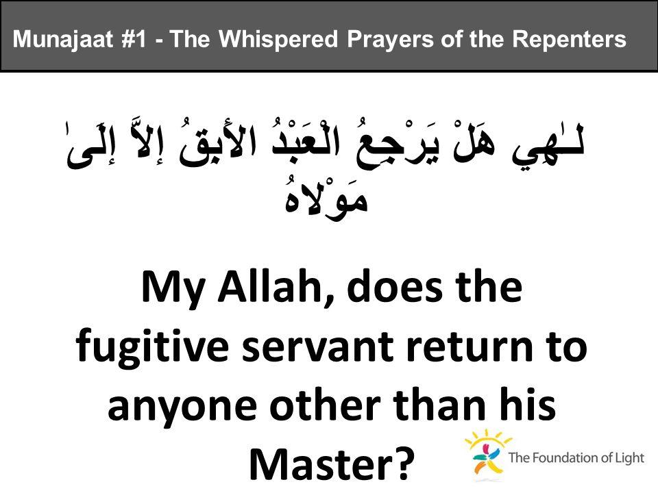 لـٰهِي هَلْ يَرْجِعُ الْعَبْدُ الأَبِقُ إلاَّ إلَىٰ مَوْلاهُ My Allah, does the fugitive servant return to anyone other than his Master.
