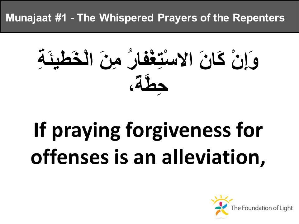 وَإِنْ كَانَ الاسْتِغْفارُ مِنَ الْخَطيئَةِ حِطَّةً، If praying forgiveness for offenses is an alleviation, Munajaat #1 - The Whispered Prayers of the Repenters
