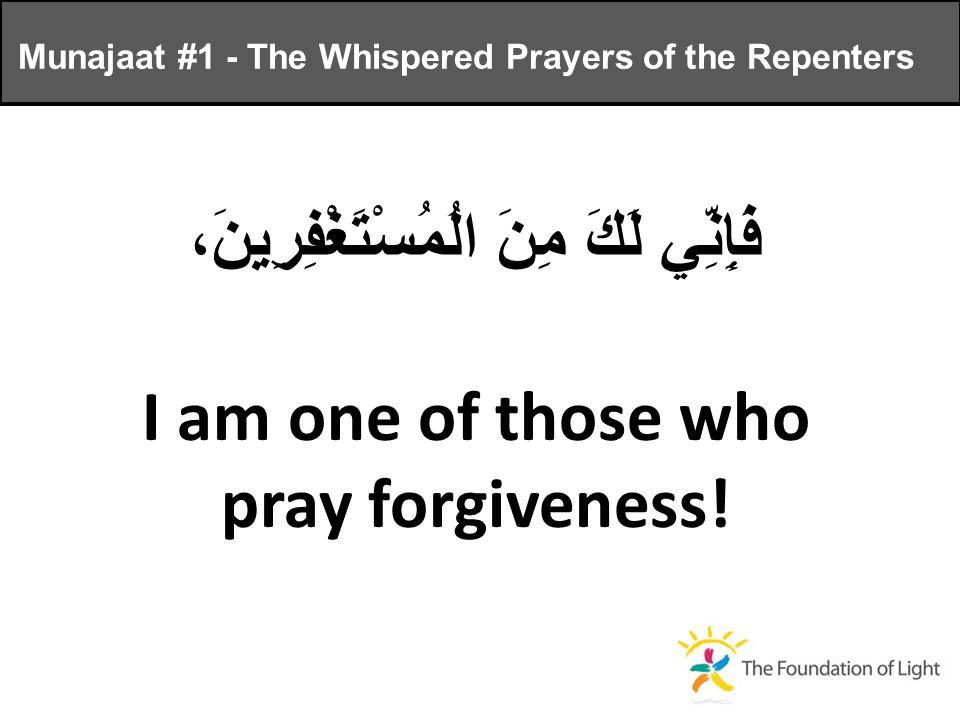 فَإِنِّي لَكَ مِنَ الُمُسْتَغْفِرِينَ، I am one of those who pray forgiveness.