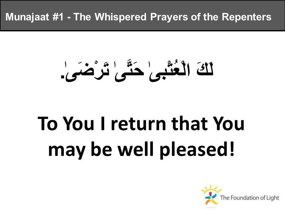 لَكَ الْعُتْبىٰ حَتَّىٰ تَرْضَىٰ. To You I return that You may be well pleased.