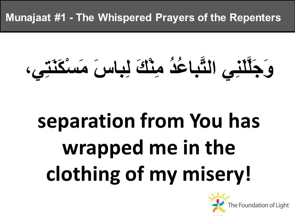 وَجَلَّلَنِي التَّباعُدُ مِنْكَ لِباسَ مَسْكَنَتِي، separation from You has wrapped me in the clothing of my misery.