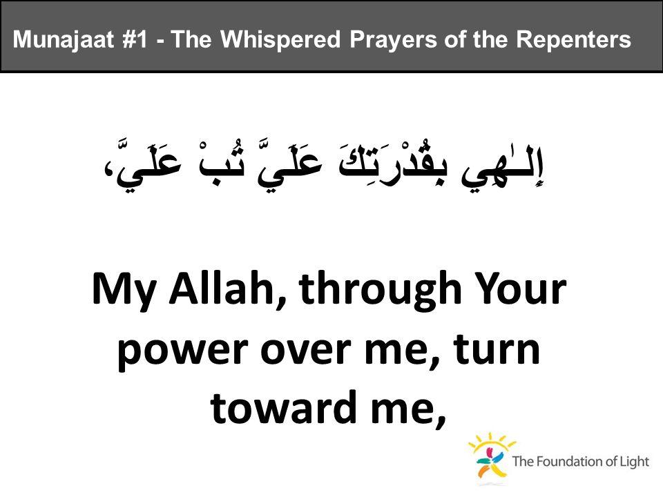 إِلـٰهِي بِقُدْرَتِكَ عَلَيَّ تُبْ عَلَيَّ، My Allah, through Your power over me, turn toward me, Munajaat #1 - The Whispered Prayers of the Repenters