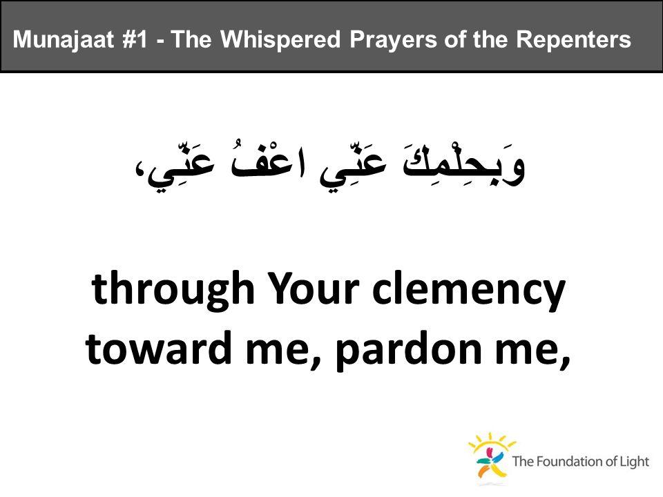وَبِحِلْمِكَ عَنِّي اعْفُ عَنِّي، through Your clemency toward me, pardon me, Munajaat #1 - The Whispered Prayers of the Repenters