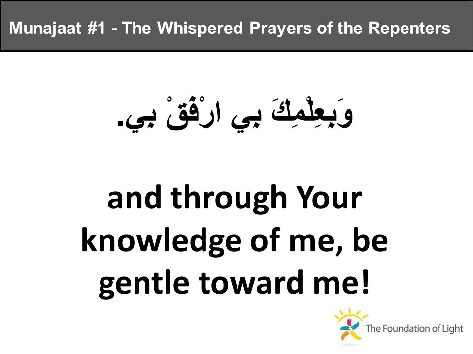 وَبِعِلْمِكَ بِي ارْفَقْ بِي. and through Your knowledge of me, be gentle toward me.