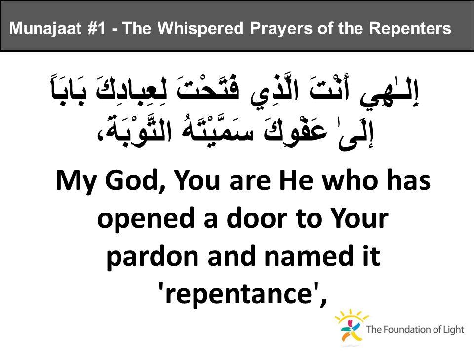 إِلـٰهِي أَنْتَ الَّذِي فَتَحْتَ لِعِبادِكَ بَابَاً إلَىٰ عَفْوِكَ سَمَّيْتَهُ التَّوْبَةَ، My God, You are He who has opened a door to Your pardon and named it repentance , Munajaat #1 - The Whispered Prayers of the Repenters