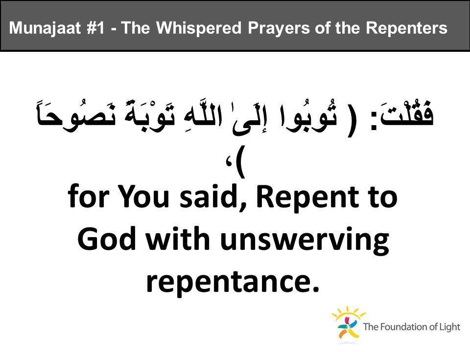 فَقُلْتَ : ( تُوبُوا إلَىٰ اللَّهِ تَوْبَةً نَصُوحَاً ) ، for You said, Repent to God with unswerving repentance.