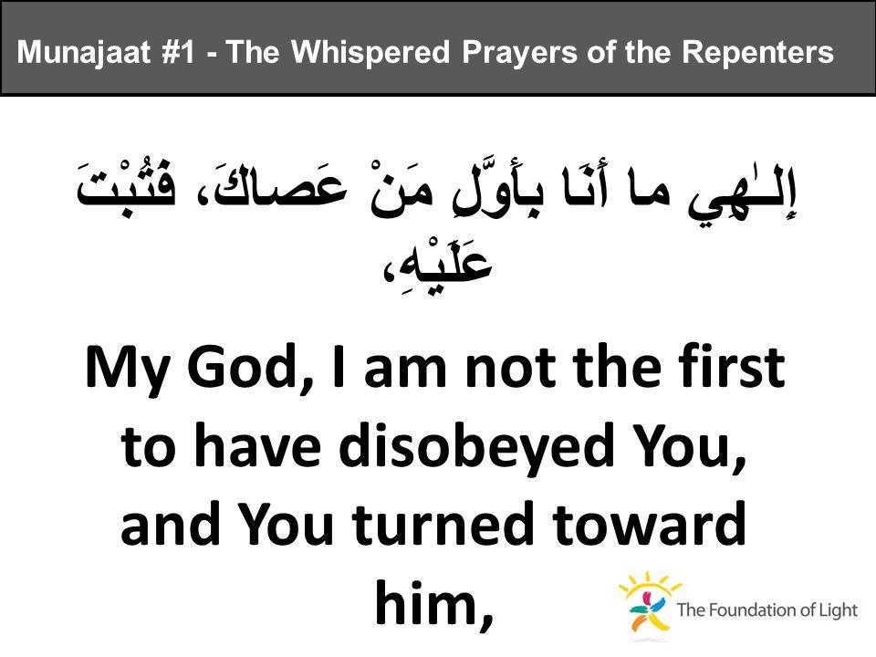 إِلـٰهِي ما أَنَا بِأَوَّلِ مَنْ عَصاكَ، فَتُبْتَ عَلَيْهِ، My God, I am not the first to have disobeyed You, and You turned toward him, Munajaat #1 - The Whispered Prayers of the Repenters
