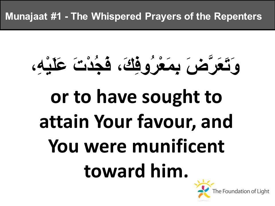 وَتَعَرَّضَ بِمَعْرُوفِكَ، فَجُدْتَ عَلَيْهِ، or to have sought to attain Your favour, and You were munificent toward him.