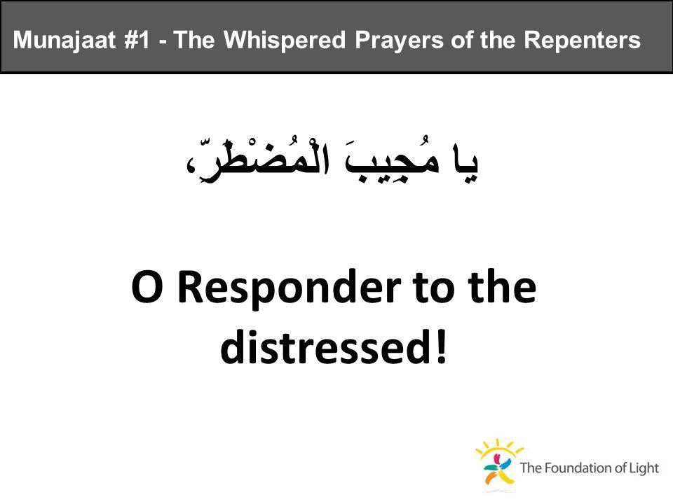 يا مُجِيبَ الْمُضْطَرِّ، O Responder to the distressed.