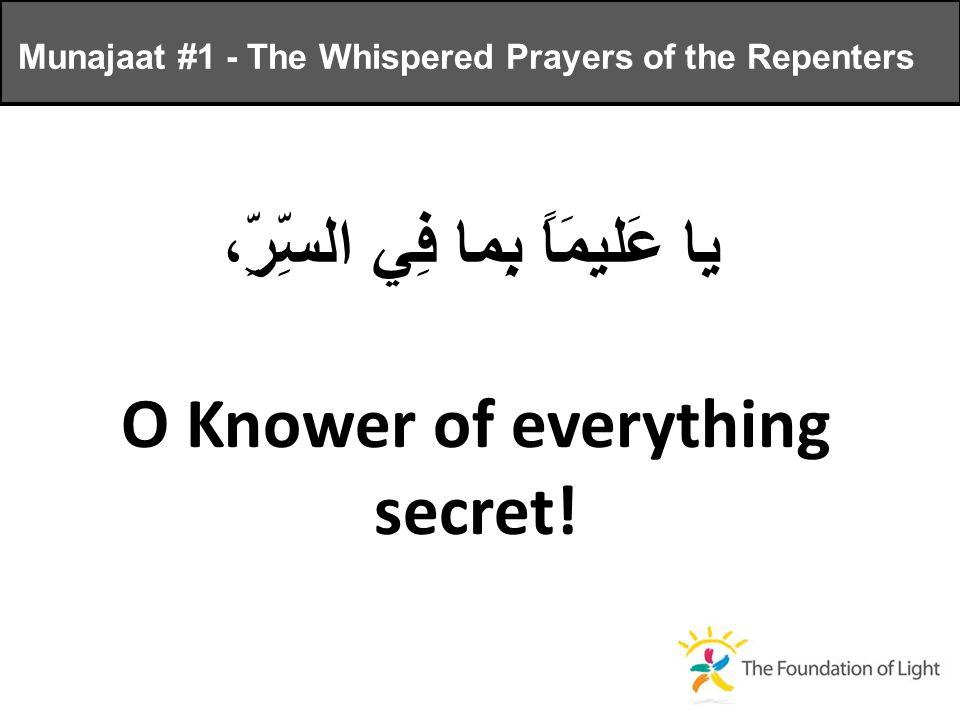 يا عَليمَاً بِما فِي السِّرِّ، O Knower of everything secret.